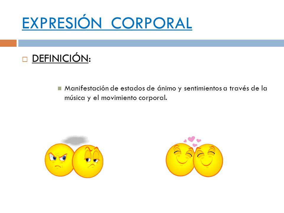 EXPRESIÓN CORPORAL DEFINICIÓN: Manifestación de estados de ánimo y sentimientos a través de la música y el movimiento corporal.