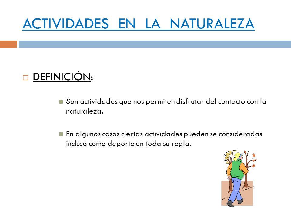 ACTIVIDADES EN LA NATURALEZA DEFINICIÓN: Son actividades que nos permiten disfrutar del contacto con la naturaleza. En algunos casos ciertas actividad