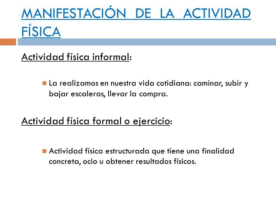MANIFESTACIÓN DE LA ACTIVIDAD FÍSICA Actividad física informal: La realizamos en nuestra vida cotidiana: caminar, subir y bajar escaleras, llevar la c