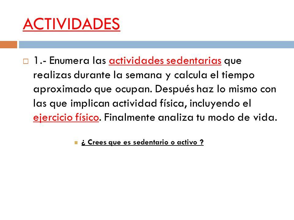 ACTIVIDADES 1.- Enumera las actividades sedentarias que realizas durante la semana y calcula el tiempo aproximado que ocupan. Después haz lo mismo con