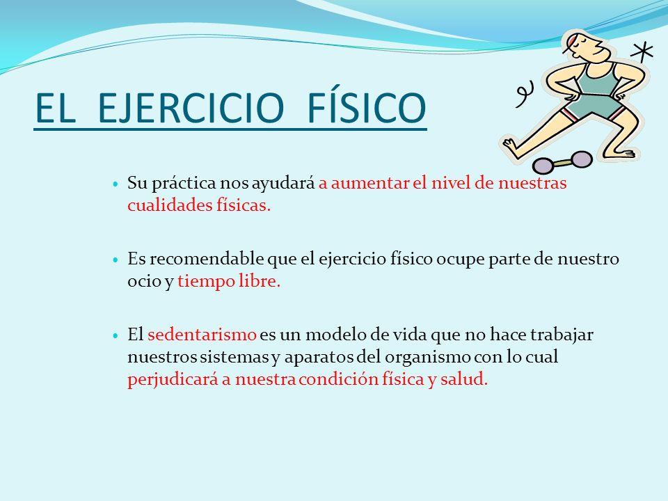 EL EJERCICIO FÍSICO Su práctica nos ayudará a aumentar el nivel de nuestras cualidades físicas.