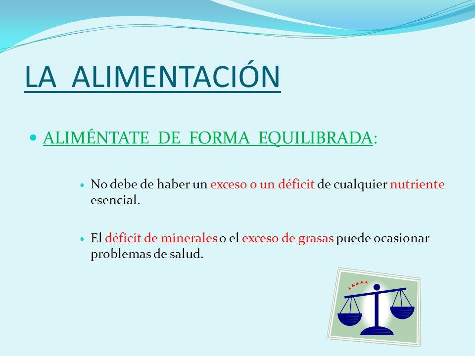 LA ALIMENTACIÓN ALIMÉNTATE DE FORMA EQUILIBRADA: No debe de haber un exceso o un déficit de cualquier nutriente esencial.