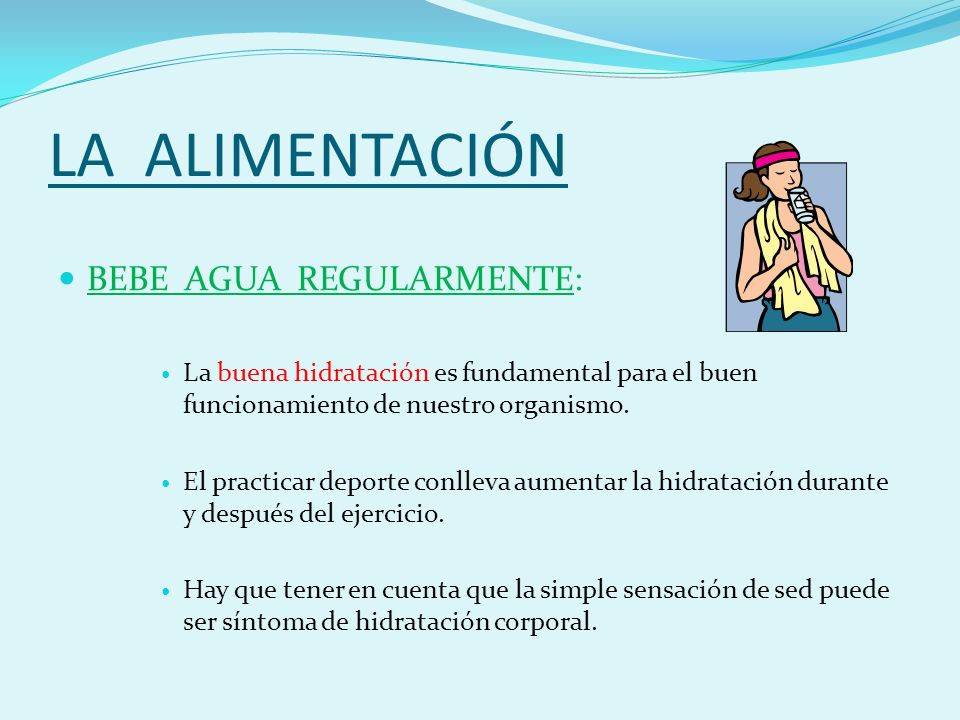 LA ALIMENTACIÓN BEBE AGUA REGULARMENTE: La buena hidratación es fundamental para el buen funcionamiento de nuestro organismo.