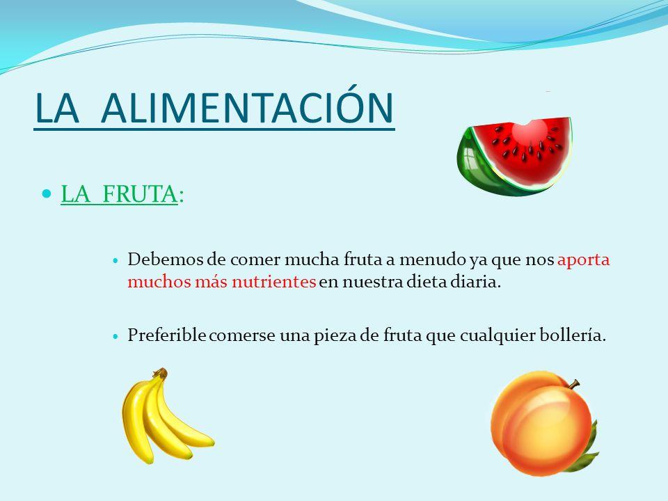 LA ALIMENTACIÓN LA FRUTA: Debemos de comer mucha fruta a menudo ya que nos aporta muchos más nutrientes en nuestra dieta diaria.