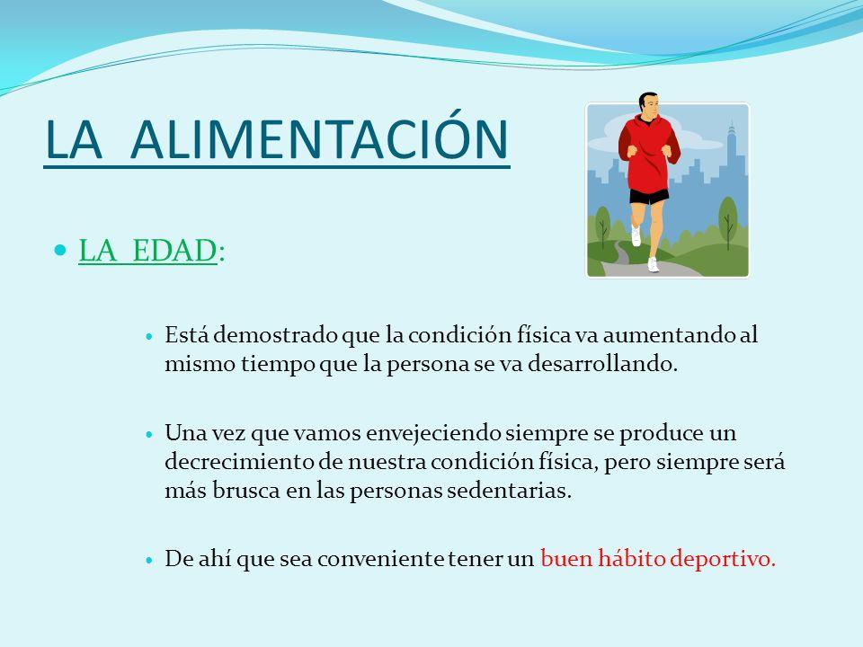 LA ALIMENTACIÓN LA EDAD: Está demostrado que la condición física va aumentando al mismo tiempo que la persona se va desarrollando.