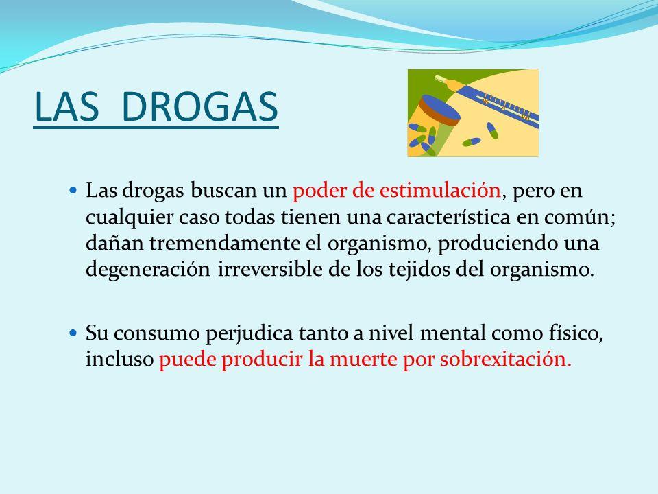 LAS DROGAS Las drogas buscan un poder de estimulación, pero en cualquier caso todas tienen una característica en común; dañan tremendamente el organismo, produciendo una degeneración irreversible de los tejidos del organismo.