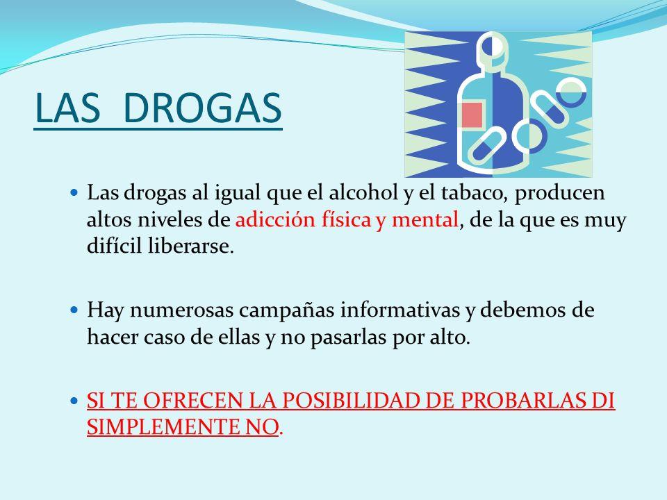 LAS DROGAS Las drogas al igual que el alcohol y el tabaco, producen altos niveles de adicción física y mental, de la que es muy difícil liberarse.