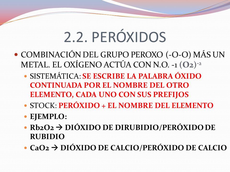 2.2. PERÓXIDOS COMBINACIÓN DEL GRUPO PEROXO (-O-O) MÁS UN METAL. EL OXÍGENO ACTÚA CON N.O. -1 (O2) -2 SISTEMÁTICA: SE ESCRIBE LA PALABRA ÓXIDO CONTINU