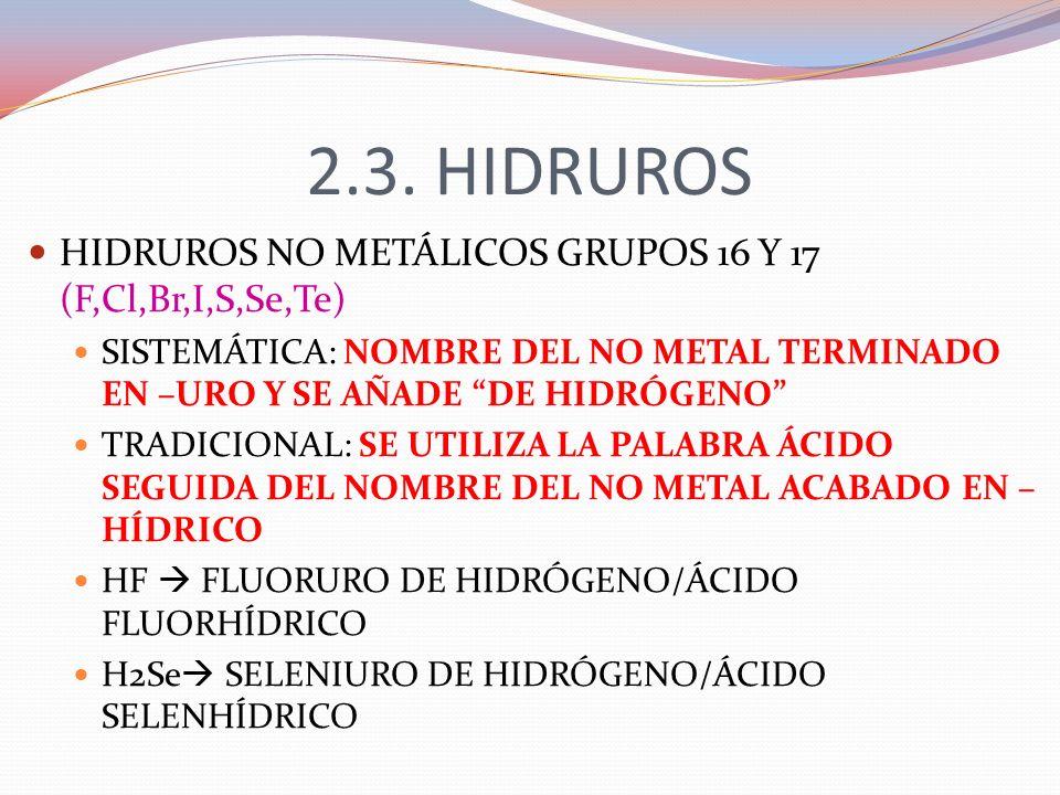 2.3. HIDRUROS HIDRUROS NO METÁLICOS GRUPOS 16 Y 17 (F,Cl,Br,I,S,Se,Te) SISTEMÁTICA: NOMBRE DEL NO METAL TERMINADO EN –URO Y SE AÑADE DE HIDRÓGENO TRAD