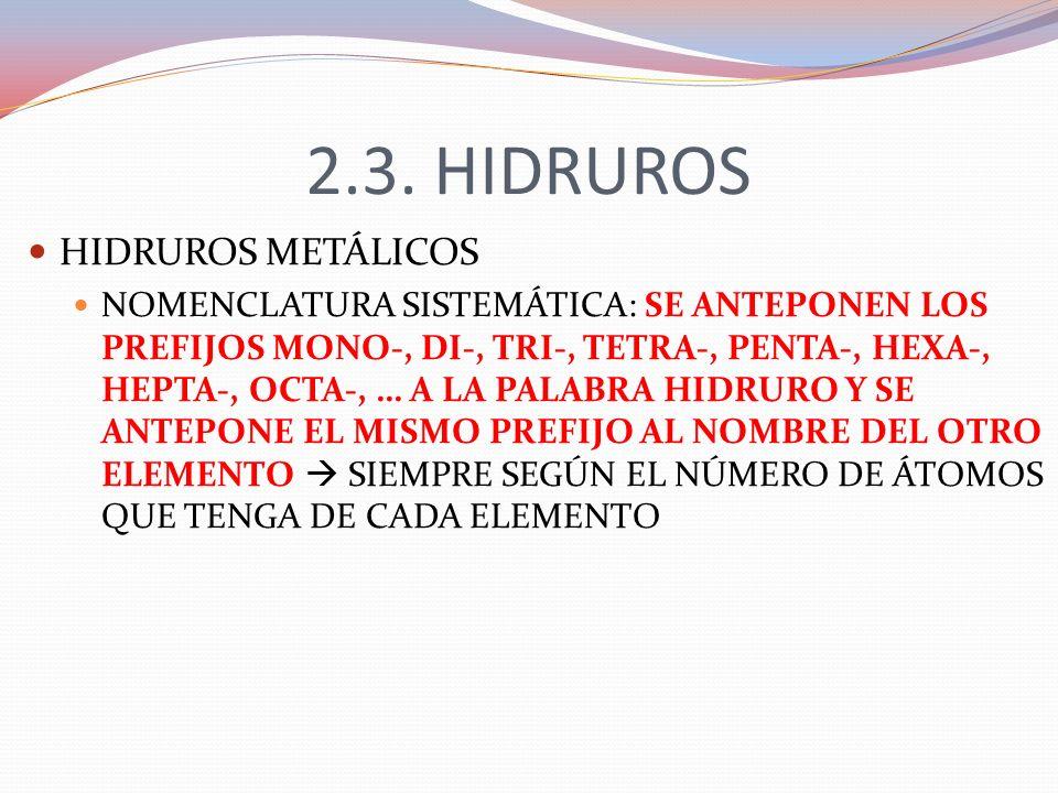 2.3. HIDRUROS HIDRUROS METÁLICOS NOMENCLATURA SISTEMÁTICA: SE ANTEPONEN LOS PREFIJOS MONO-, DI-, TRI-, TETRA-, PENTA-, HEXA-, HEPTA-, OCTA-, … A LA PA