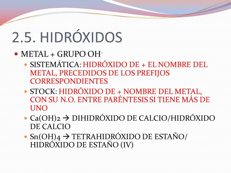 2.5. HIDRÓXIDOS METAL + GRUPO OH - SISTEMÁTICA: HIDRÓXIDO DE + EL NOMBRE DEL METAL, PRECEDIDOS DE LOS PREFIJOS CORRESPONDIENTES STOCK: HIDRÓXIDO DE +