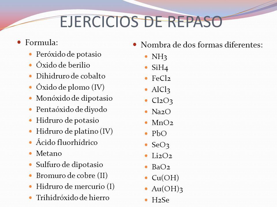 EJERCICIOS DE REPASO Formula: Peróxido de potasio Óxido de berilio Dihidruro de cobalto Óxido de plomo (IV) Monóxido de dipotasio Pentaóxido de diyodo