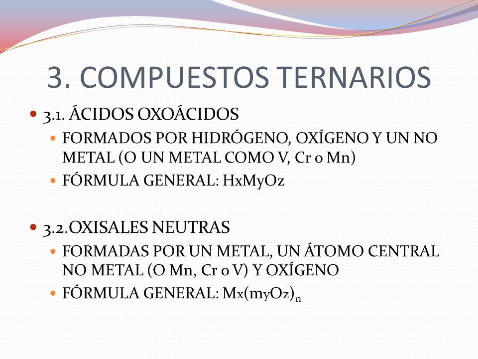 3. COMPUESTOS TERNARIOS 3.1. ÁCIDOS OXOÁCIDOS FORMADOS POR HIDRÓGENO, OXÍGENO Y UN NO METAL (O UN METAL COMO V, Cr o Mn) FÓRMULA GENERAL: HxMyOz 3.2.O