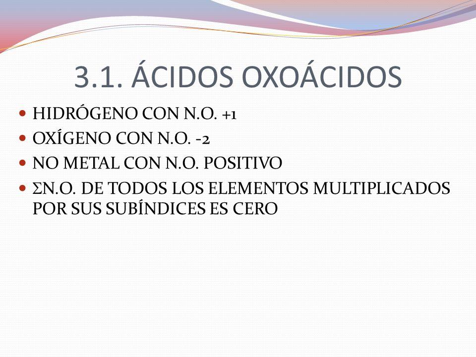 3.1. ÁCIDOS OXOÁCIDOS HIDRÓGENO CON N.O. +1 OXÍGENO CON N.O. -2 NO METAL CON N.O. POSITIVO N.O. DE TODOS LOS ELEMENTOS MULTIPLICADOS POR SUS SUBÍNDICE