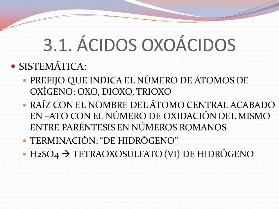 3.1. ÁCIDOS OXOÁCIDOS SISTEMÁTICA: PREFIJO QUE INDICA EL NÚMERO DE ÁTOMOS DE OXÍGENO: OXO, DIOXO, TRIOXO RAÍZ CON EL NOMBRE DEL ÁTOMO CENTRAL ACABADO