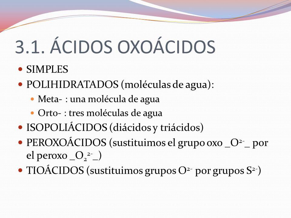 3.1. ÁCIDOS OXOÁCIDOS SIMPLES POLIHIDRATADOS (moléculas de agua): Meta- : una molécula de agua Orto- : tres moléculas de agua ISOPOLIÁCIDOS (diácidos