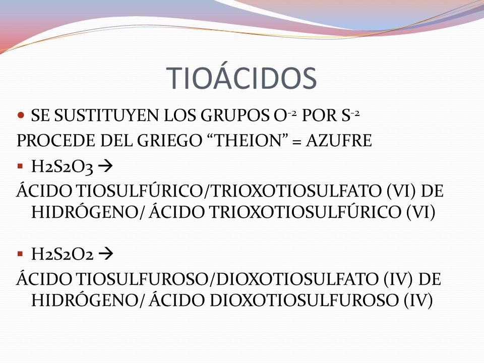 TIOÁCIDOS SE SUSTITUYEN LOS GRUPOS O -2 POR S -2 PROCEDE DEL GRIEGO THEION = AZUFRE H2S2O3 ÁCIDO TIOSULFÚRICO/TRIOXOTIOSULFATO (VI) DE HIDRÓGENO/ ÁCID