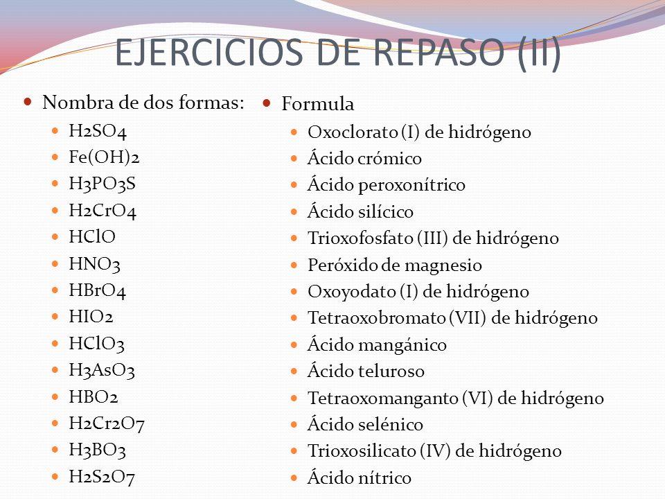 EJERCICIOS DE REPASO (II) Nombra de dos formas: H2SO4 Fe(OH)2 H3PO3S H2CrO4 HClO HNO3 HBrO4 HIO2 HClO3 H3AsO3 HBO2 H2Cr2O7 H3BO3 H2S2O7 Formula Oxoclo