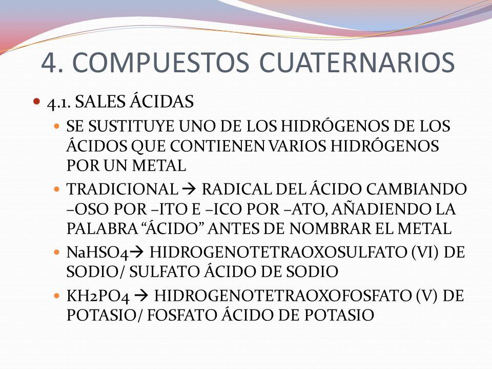 4. COMPUESTOS CUATERNARIOS 4.1. SALES ÁCIDAS SE SUSTITUYE UNO DE LOS HIDRÓGENOS DE LOS ÁCIDOS QUE CONTIENEN VARIOS HIDRÓGENOS POR UN METAL TRADICIONAL