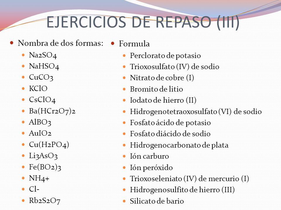 EJERCICIOS DE REPASO (III) Nombra de dos formas: Na2SO4 NaHSO4 CuCO3 KClO CsClO4 Ba(HCr2O7)2 AlBO3 AuIO2 Cu(H2PO4) Li3AsO3 Fe(BO2)3 NH4+ Cl- Rb2S2O7 F