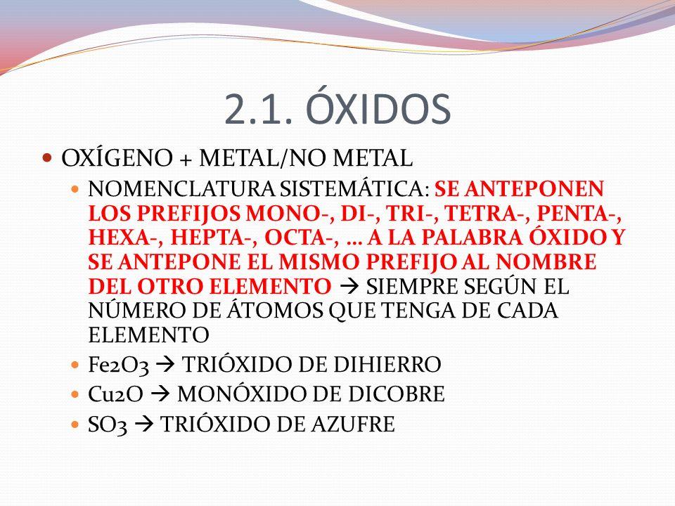 2.1. ÓXIDOS OXÍGENO + METAL/NO METAL NOMENCLATURA SISTEMÁTICA: SE ANTEPONEN LOS PREFIJOS MONO-, DI-, TRI-, TETRA-, PENTA-, HEXA-, HEPTA-, OCTA-, … A L