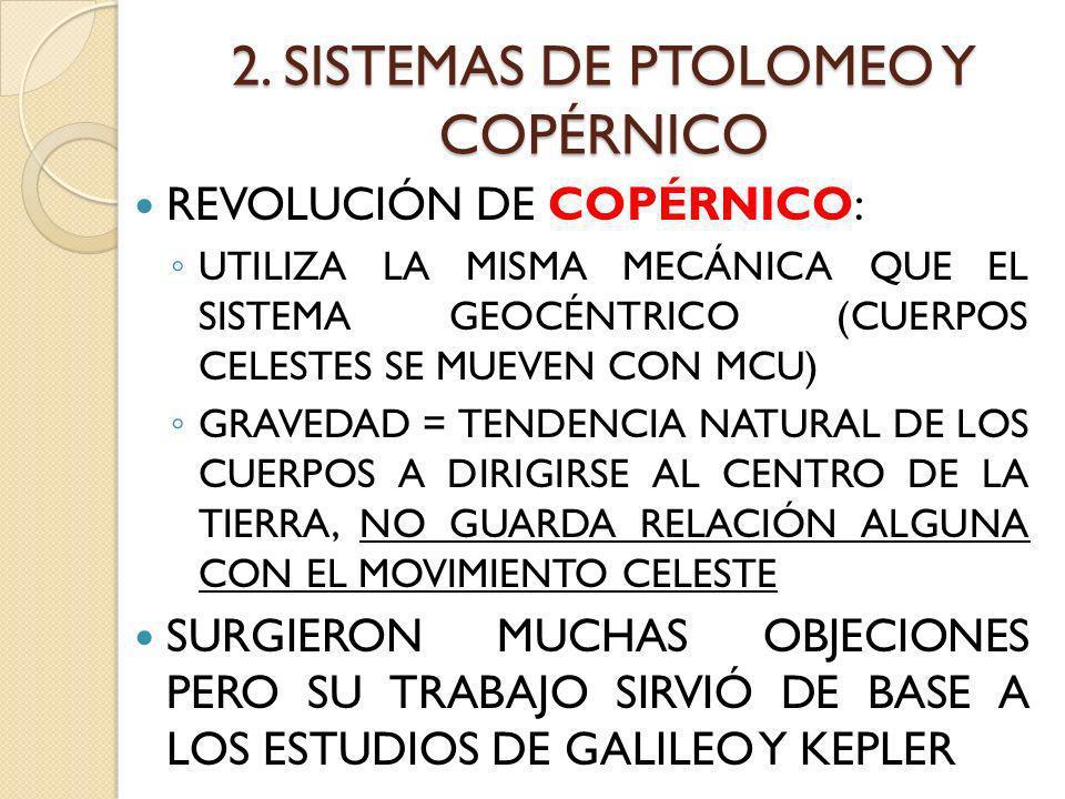 2. SISTEMAS DE PTOLOMEO Y COPÉRNICO REVOLUCIÓN DE COPÉRNICO: UTILIZA LA MISMA MECÁNICA QUE EL SISTEMA GEOCÉNTRICO (CUERPOS CELESTES SE MUEVEN CON MCU)