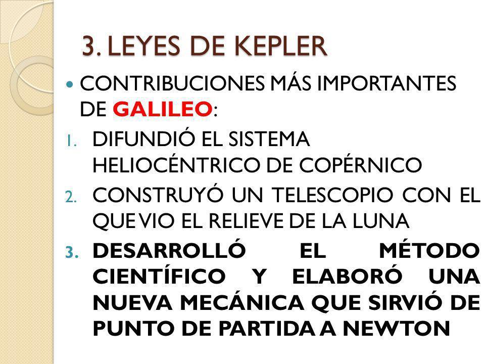 3. LEYES DE KEPLER CONTRIBUCIONES MÁS IMPORTANTES DE GALILEO: 1. DIFUNDIÓ EL SISTEMA HELIOCÉNTRICO DE COPÉRNICO 2. CONSTRUYÓ UN TELESCOPIO CON EL QUE