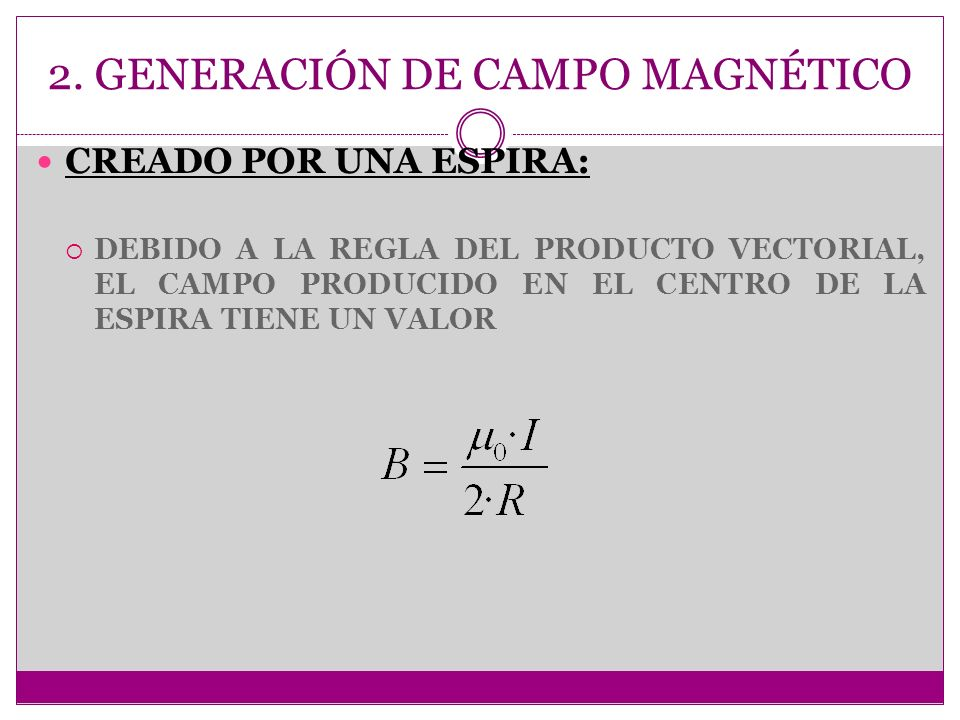 2. GENERACIÓN DE CAMPO MAGNÉTICO CREADO POR UNA ESPIRA: DEBIDO A LA REGLA DEL PRODUCTO VECTORIAL, EL CAMPO PRODUCIDO EN EL CENTRO DE LA ESPIRA TIENE U