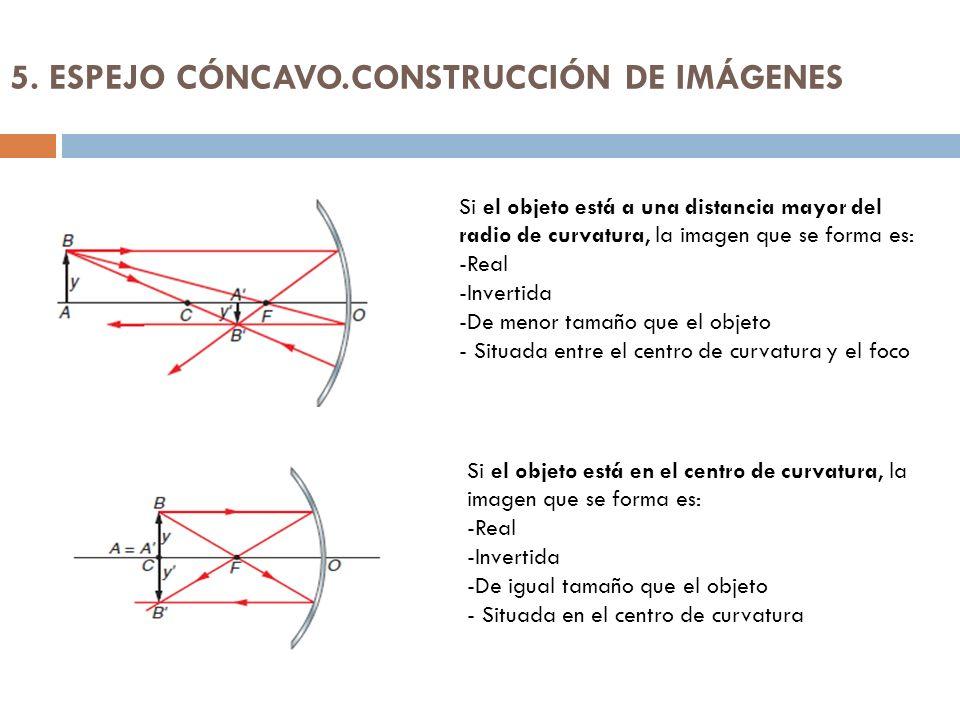 5. ESPEJO CÓNCAVO.CONSTRUCCIÓN DE IMÁGENES Si el objeto está a una distancia mayor del radio de curvatura, la imagen que se forma es: -Real -Invertida