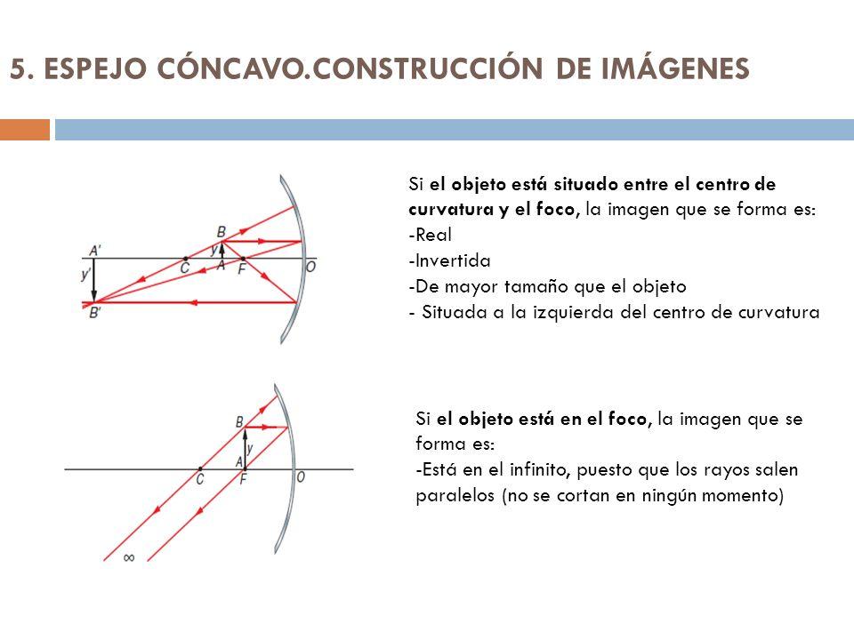 5. ESPEJO CÓNCAVO.CONSTRUCCIÓN DE IMÁGENES Si el objeto está situado entre el centro de curvatura y el foco, la imagen que se forma es: -Real -Inverti