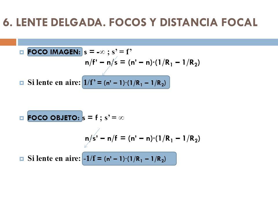 6. LENTE DELGADA. FOCOS Y DISTANCIA FOCAL FOCO IMAGEN: s = - ; s = f n/f – n/s = (n – n)·(1/R 1 – 1/R 2 ) Si lente en aire: 1/f = (n – 1)·(1/R 1 – 1/R