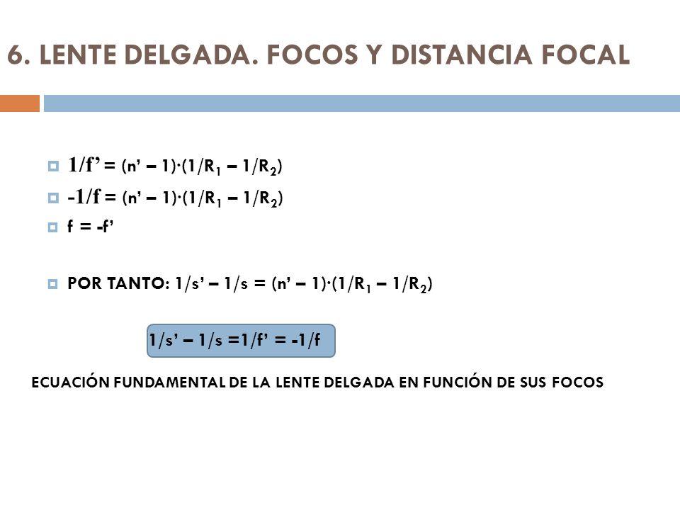 6. LENTE DELGADA. FOCOS Y DISTANCIA FOCAL 1/f = (n – 1)·(1/R 1 – 1/R 2 ) -1/f = (n – 1)·(1/R 1 – 1/R 2 ) f = -f POR TANTO: 1/s – 1/s = (n – 1)·(1/R 1