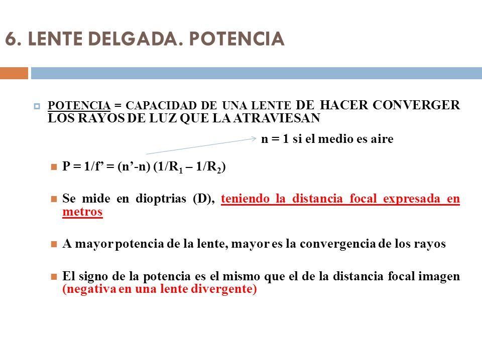 6. LENTE DELGADA. POTENCIA POTENCIA = CAPACIDAD DE UNA LENTE DE HACER CONVERGER LOS RAYOS DE LUZ QUE LA ATRAVIESAN P = 1/f = (n-n) (1/R 1 – 1/R 2 ) Se