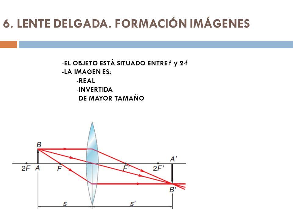6. LENTE DELGADA. FORMACIÓN IMÁGENES -EL OBJETO ESTÁ SITUADO ENTRE f y 2·f -LA IMAGEN ES: -REAL -INVERTIDA -DE MAYOR TAMAÑO