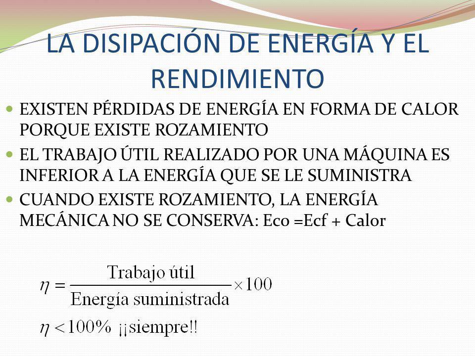 LA DISIPACIÓN DE ENERGÍA Y EL RENDIMIENTO EXISTEN PÉRDIDAS DE ENERGÍA EN FORMA DE CALOR PORQUE EXISTE ROZAMIENTO EL TRABAJO ÚTIL REALIZADO POR UNA MÁQ