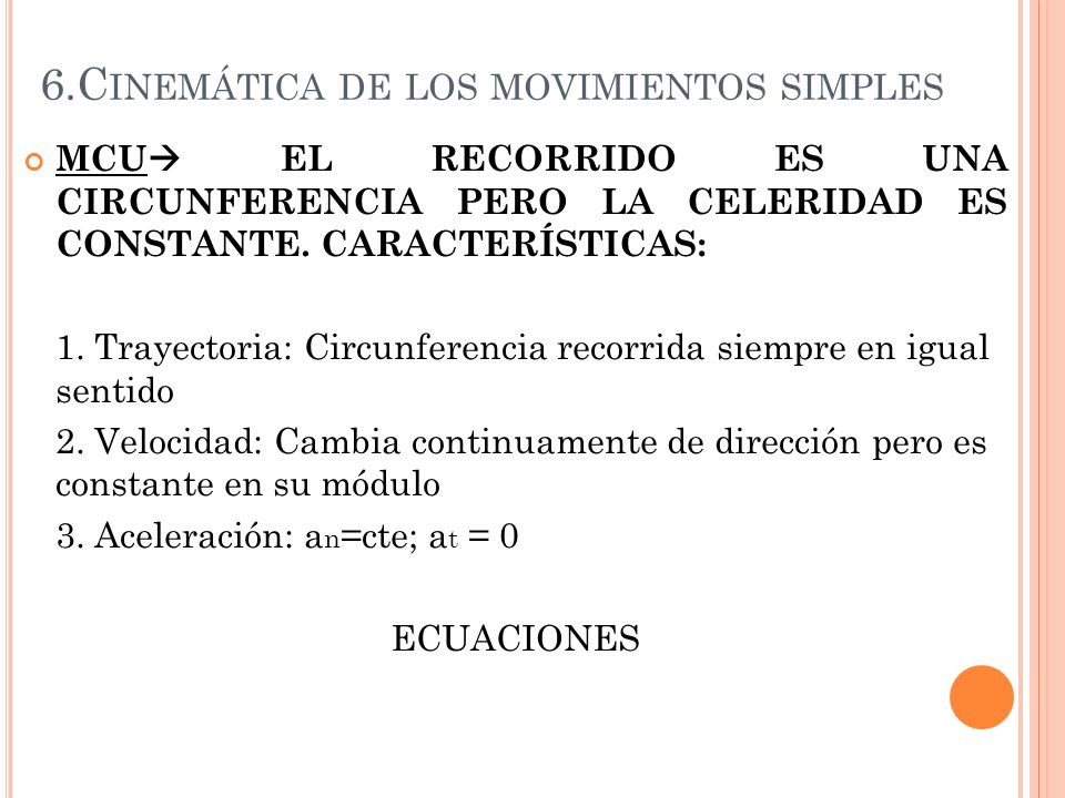 6.C INEMÁTICA DE LOS MOVIMIENTOS SIMPLES MCU EL RECORRIDO ES UNA CIRCUNFERENCIA PERO LA CELERIDAD ES CONSTANTE. CARACTERÍSTICAS: 1. Trayectoria: Circu