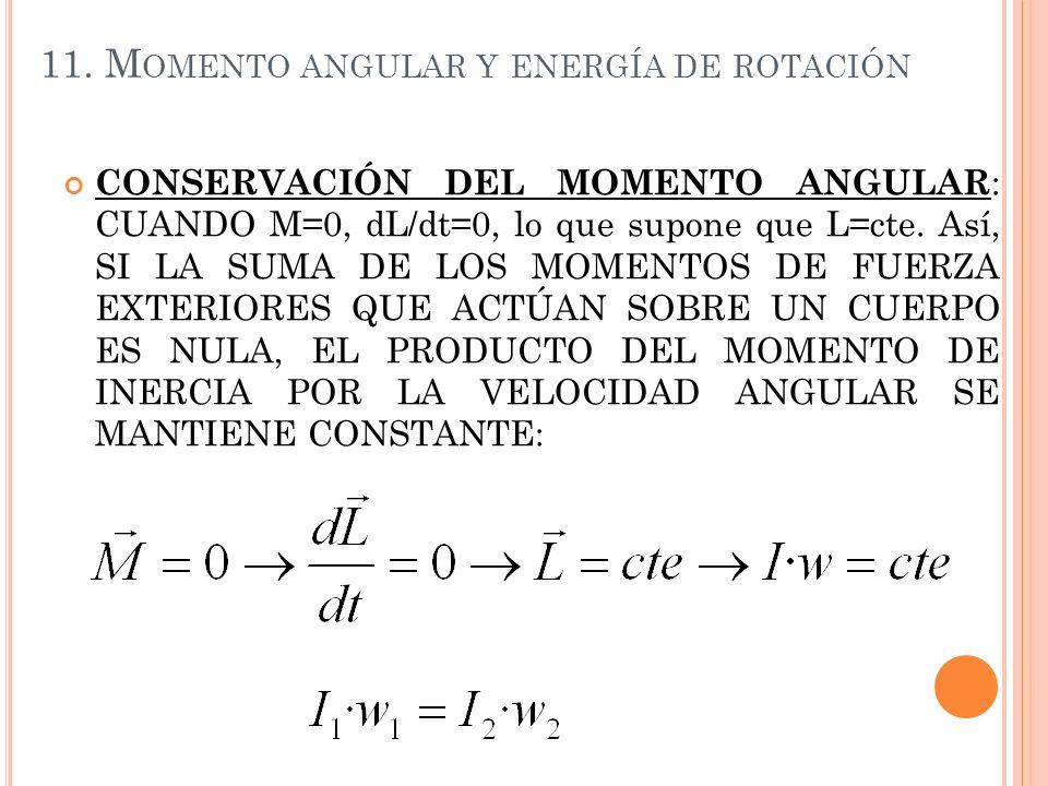 11. M OMENTO ANGULAR Y ENERGÍA DE ROTACIÓN CONSERVACIÓN DEL MOMENTO ANGULAR : CUANDO M=0, dL/dt=0, lo que supone que L=cte. Así, SI LA SUMA DE LOS MOM