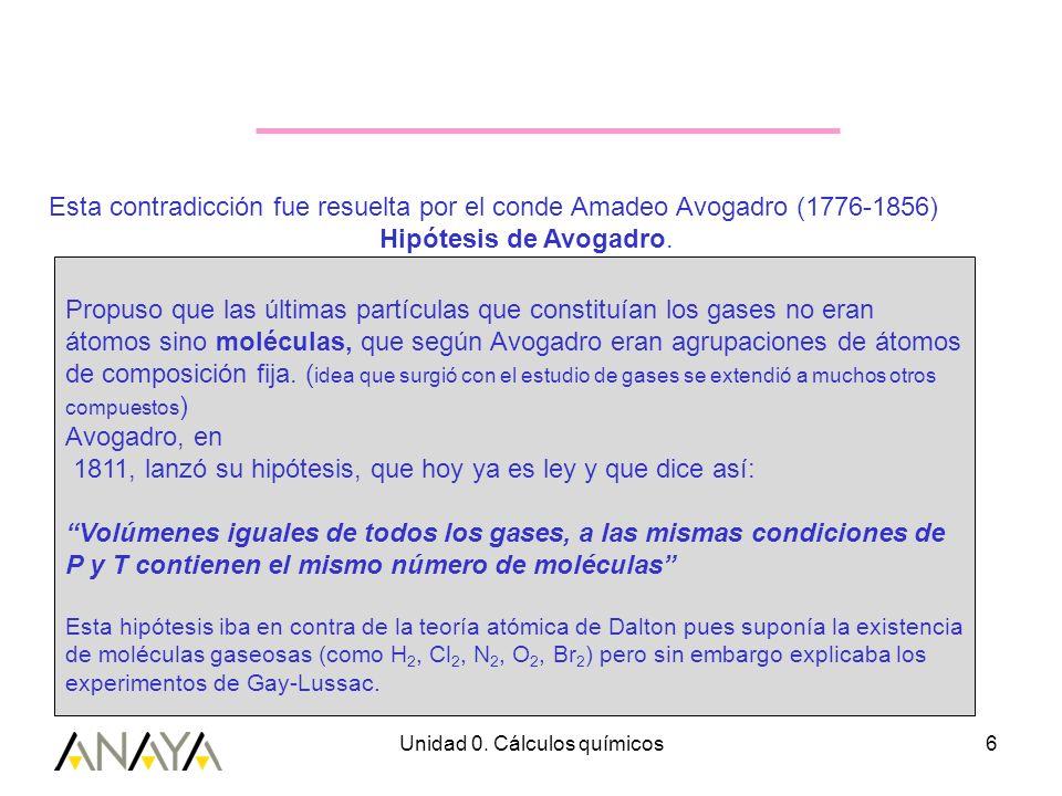 Unidad 0. Cálculos químicos6 Esta contradicción fue resuelta por el conde Amadeo Avogadro (1776-1856) Hipótesis de Avogadro. Propuso que las últimas p