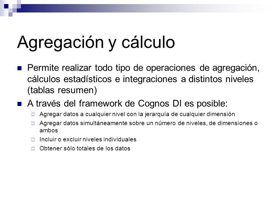 Agregación y cálculo Permite realizar todo tipo de operaciones de agregación, cálculos estadísticos e integraciones a distintos niveles (tablas resume