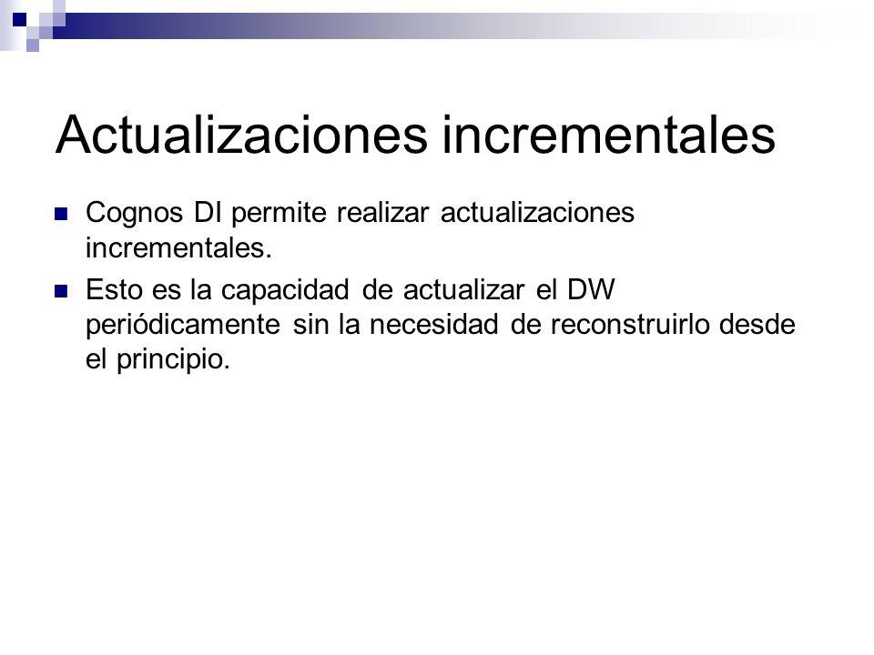 Actualizaciones incrementales Cognos DI permite realizar actualizaciones incrementales. Esto es la capacidad de actualizar el DW periódicamente sin la