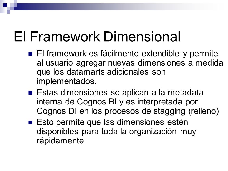 El Framework Dimensional El framework es fácilmente extendible y permite al usuario agregar nuevas dimensiones a medida que los datamarts adicionales