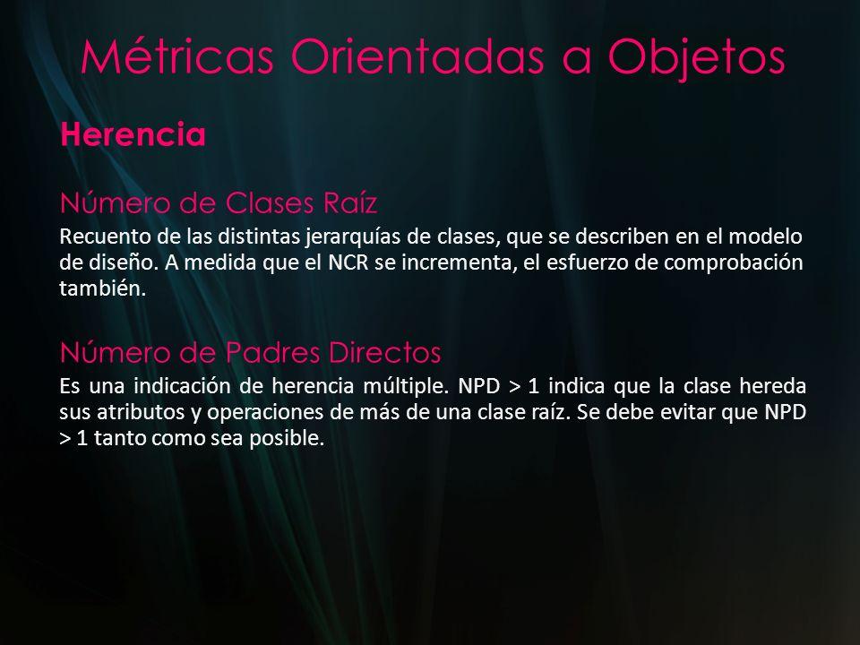 Métricas Orientadas a Objetos Herencia Número de Clases Raíz Recuento de las distintas jerarquías de clases, que se describen en el modelo de diseño.