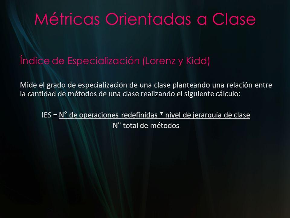Métricas Orientadas a Clase Índice de Especialización (Lorenz y Kidd) Mide el grado de especialización de una clase planteando una relación entre la c