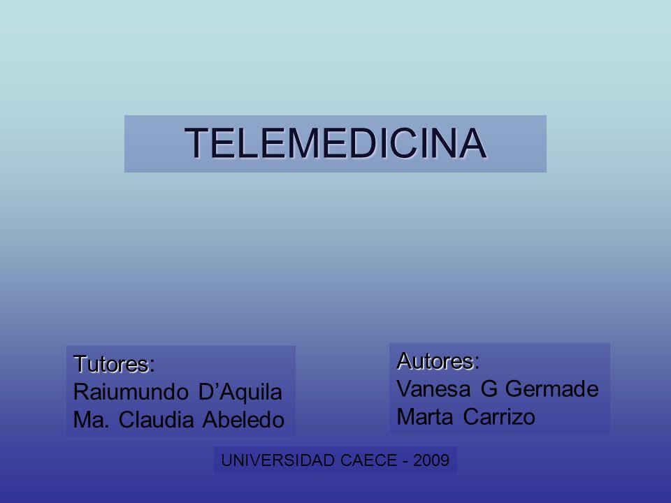 TELEMEDICINA Tutores Tutores: Raiumundo DAquila Ma. Claudia Abeledo Autores Autores: Vanesa G Germade Marta Carrizo UNIVERSIDAD CAECE - 2009