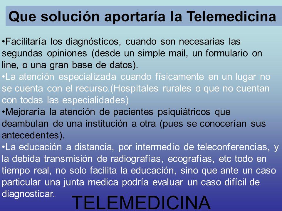 TELEMEDICINA Que solución aportaría la Telemedicina Facilitaría los diagnósticos, cuando son necesarias las segundas opiniones (desde un simple mail,