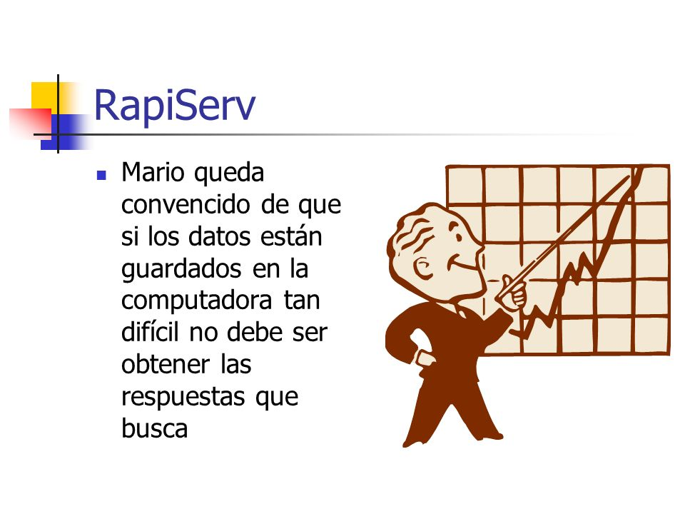 RapiServ Mario queda convencido de que si los datos están guardados en la computadora tan difícil no debe ser obtener las respuestas que busca