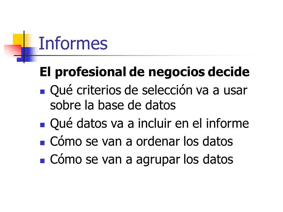 Informes El profesional de negocios decide Qué criterios de selección va a usar sobre la base de datos Qué datos va a incluir en el informe Cómo se va