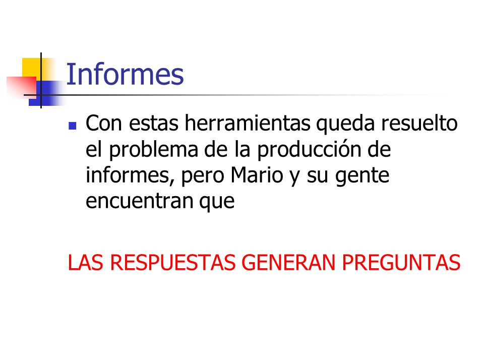 Informes Con estas herramientas queda resuelto el problema de la producción de informes, pero Mario y su gente encuentran que LAS RESPUESTAS GENERAN P