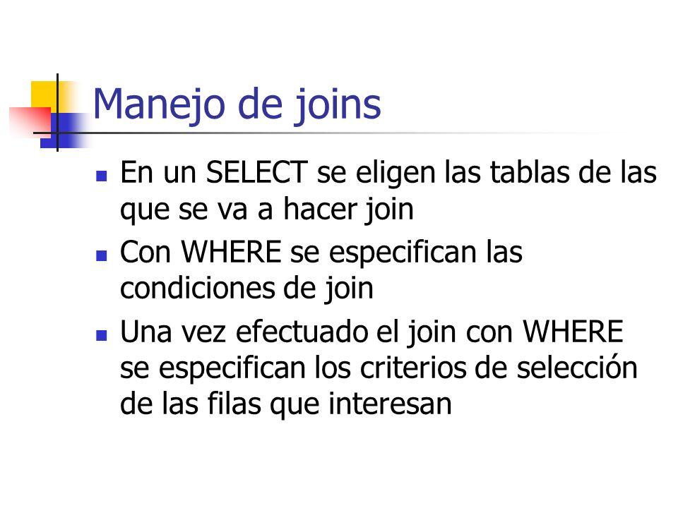 Manejo de joins En un SELECT se eligen las tablas de las que se va a hacer join Con WHERE se especifican las condiciones de join Una vez efectuado el