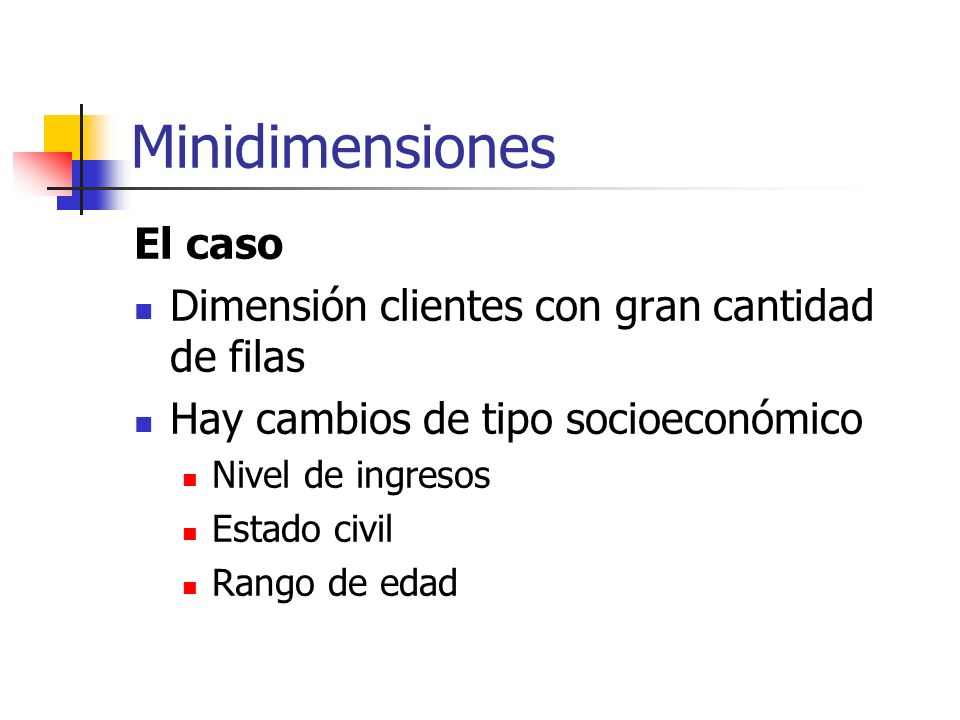 Minidimensiones El caso Dimensión clientes con gran cantidad de filas Hay cambios de tipo socioeconómico Nivel de ingresos Estado civil Rango de edad